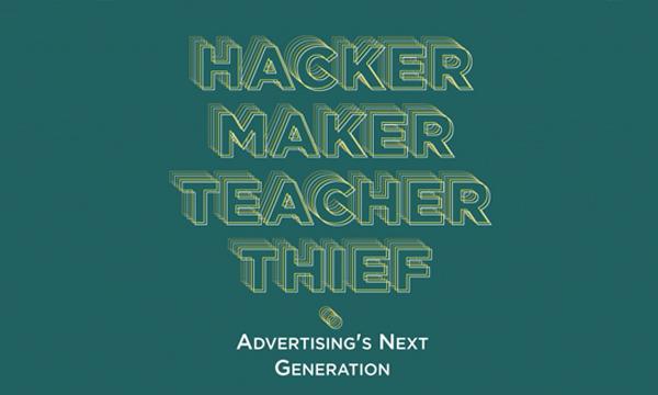 Get Your Copy Of Hacker, Maker, Teacher, Thief: Advertising's Next Generation